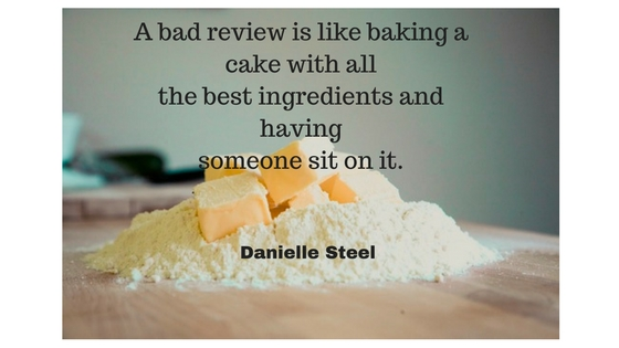 A bad review is like baking a cake with all the best ingredients and havingsomeone sit on it.