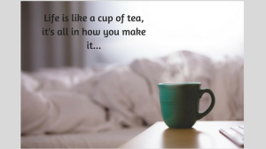 life-is-like-a-cup-of-teaits-all-in-how-you-make-it