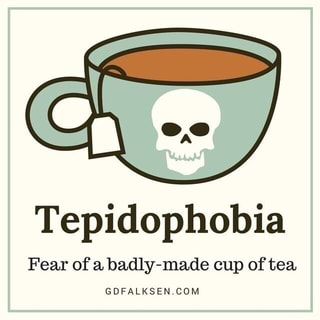 Tepidophobia Fear of a badly-made cup of tea GDFALKSEN_COM - iFunny _)